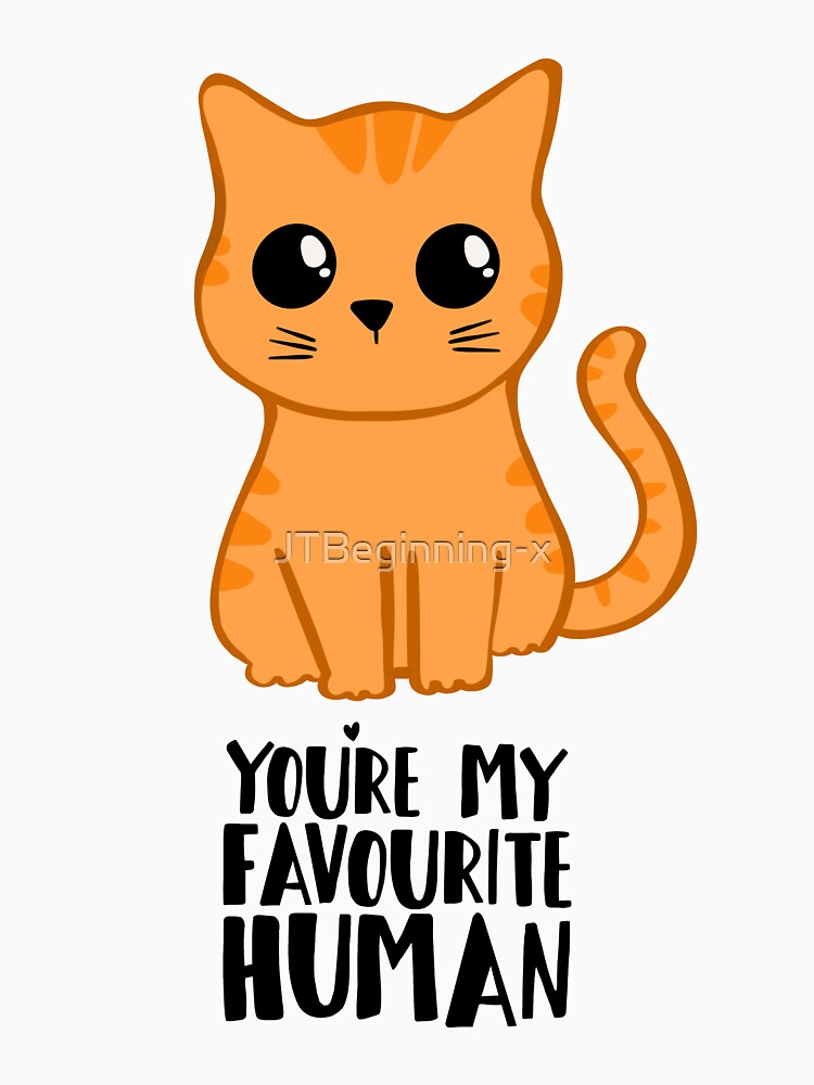 You're my favourite human - Ginger Cat - Gifts from the cat by JTBeginning-x