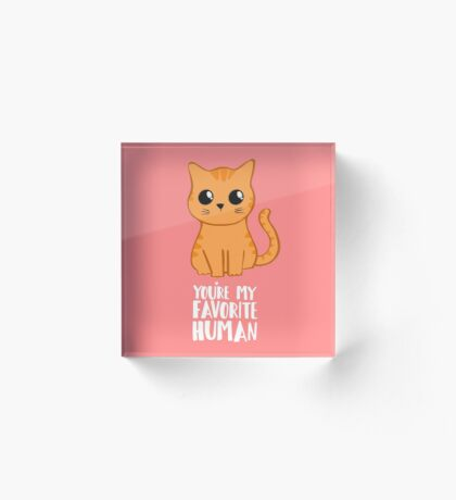 You're my favorite human - Ginger Cat - Shirt from the cat MOM - American Spelling Acrylic Block