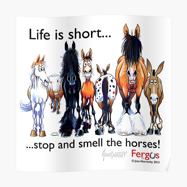 Copy of Fergus the Horse: Life is Short... Stop and Smell the Horses (Black Font) Poster