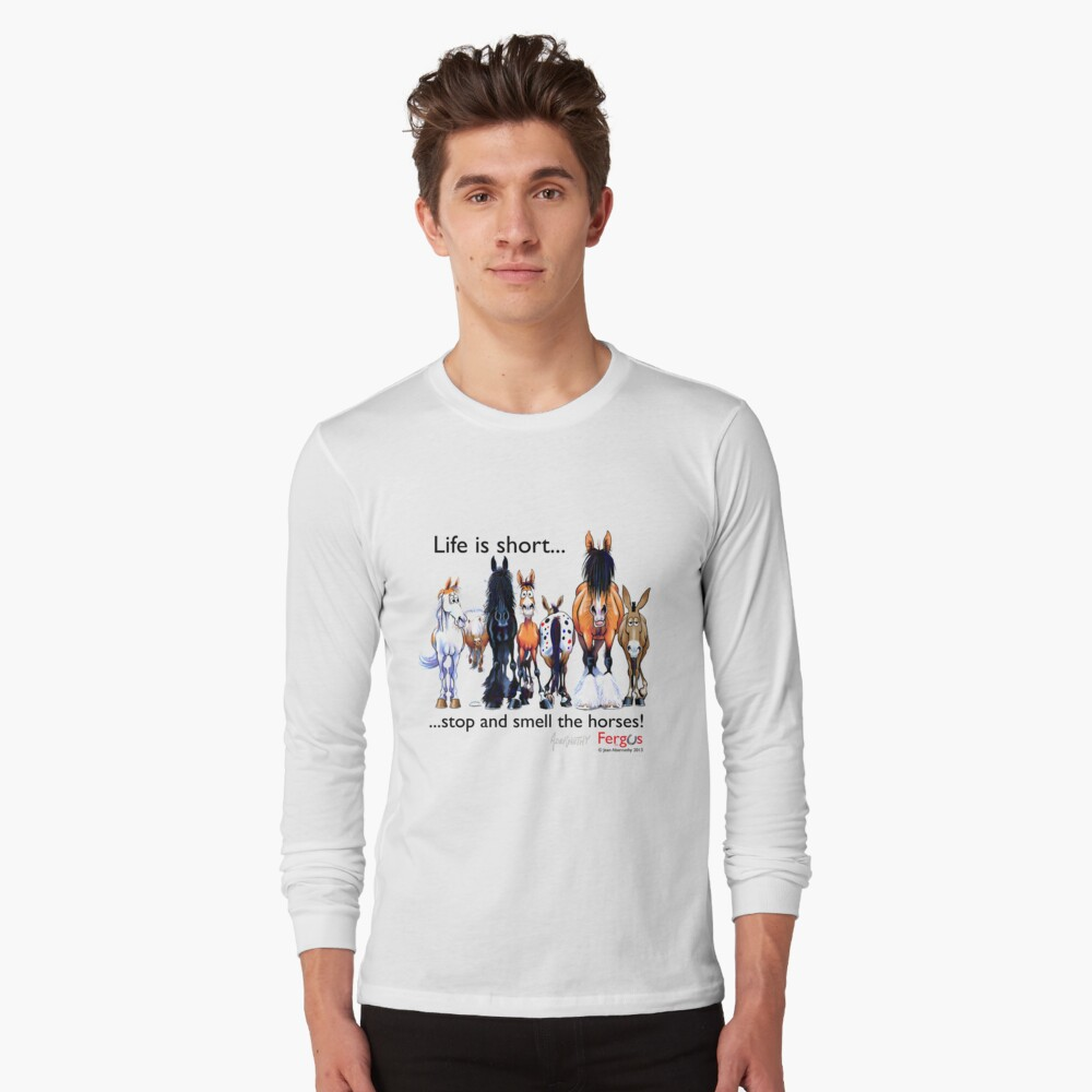 Copy of Fergus the Horse: Life is Short... Stop and Smell the Horses (Black Font) Long Sleeve T-Shirt