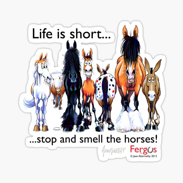 Copy of Fergus the Horse: Life is Short... Stop and Smell the Horses (Black Font) Sticker