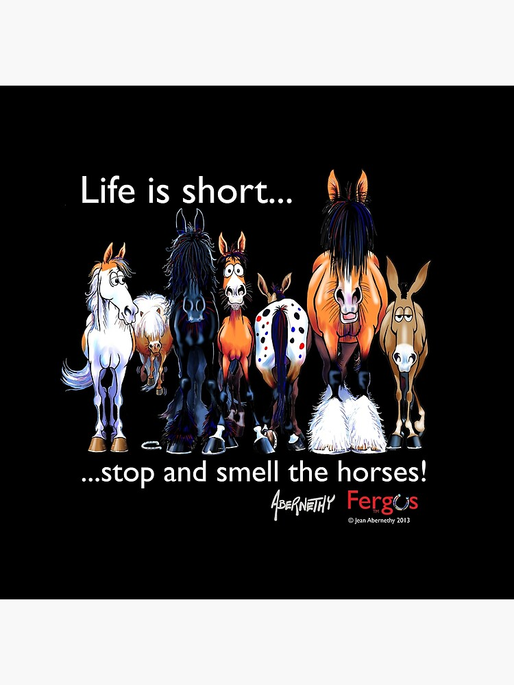 Copy of Copy of Fergus the Horse: Life is Short... Stop and Smell the Horses (White Font) by JeanAbernethy