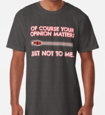 Of course your opinion matters - Just not to me! Long T-Shirt