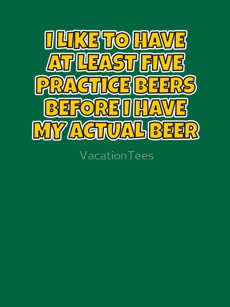 """I like to have a few """"practice"""" beers before I have my main beer. by VacationTees"""