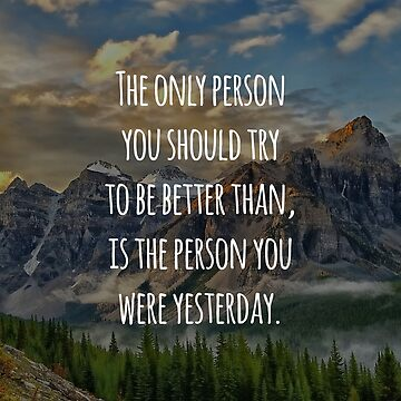 Inspirational Quote - The Only Person You Should Try To Be Better Than, Is The Person You Were Yesterday by MBroadbridgee