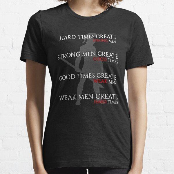 Hard Times Create Strong Men, Strong Men Create Good Times Essential T-Shirt