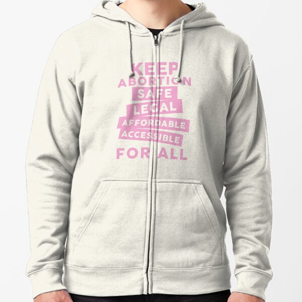 Keep Abortion Safe, Legal, Affordable, Accessible For All Zipped Hoodie