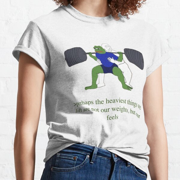 perhaps the heaviest things we lift are not our weights, but out feels Classic T-Shirt