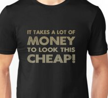 It takes a lot of money to look this cheap! Unisex T-Shirt