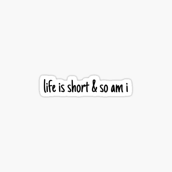 lifei s short and so am i  Sticker