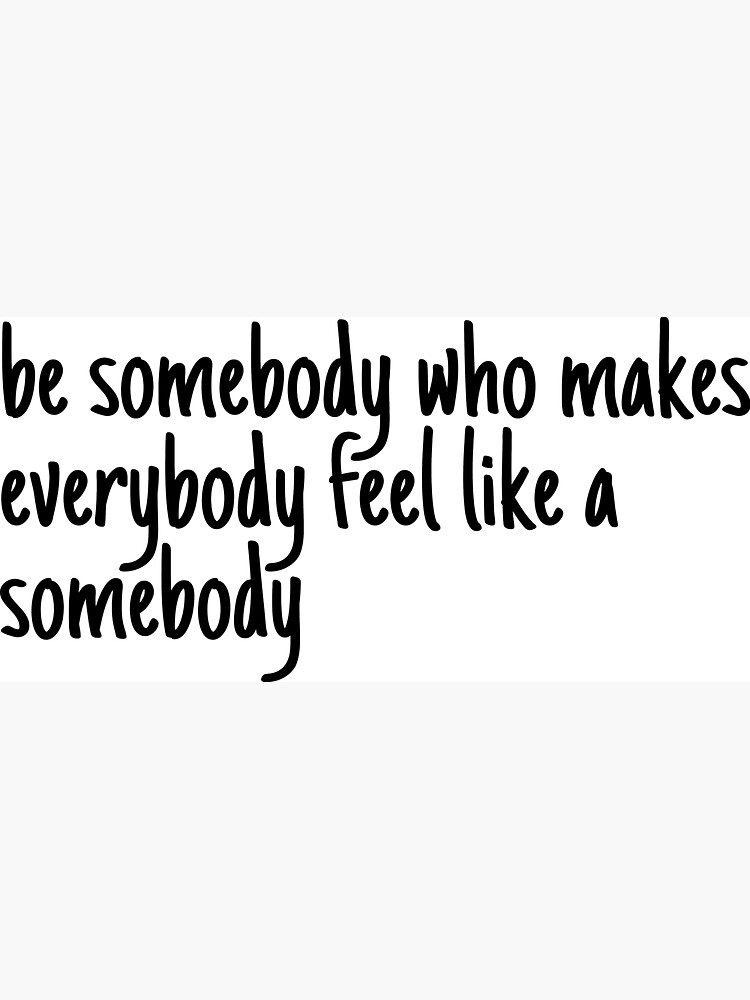 be someone who makes everybody feel like a somebody by LeighAnne64