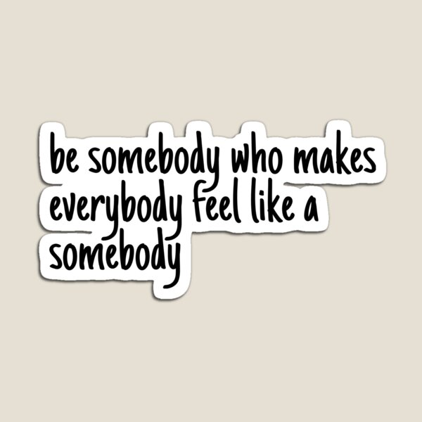 be someone who makes everybody feel like a somebody Magnet