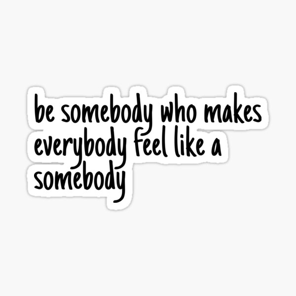 be someone who makes everybody feel like a somebody Sticker