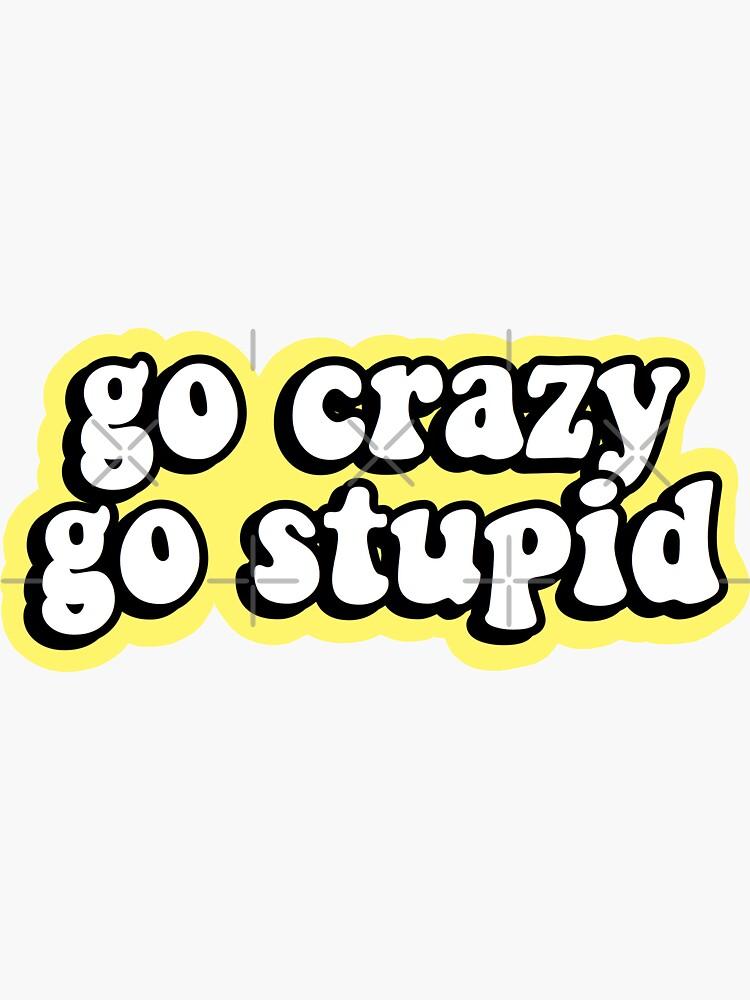Go Crazy Go Stupid by abbyconnellyy