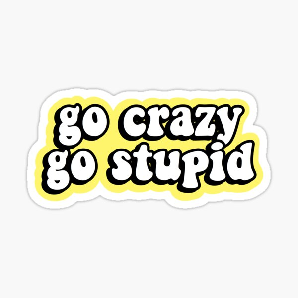 Go Crazy Go Stupid Sticker