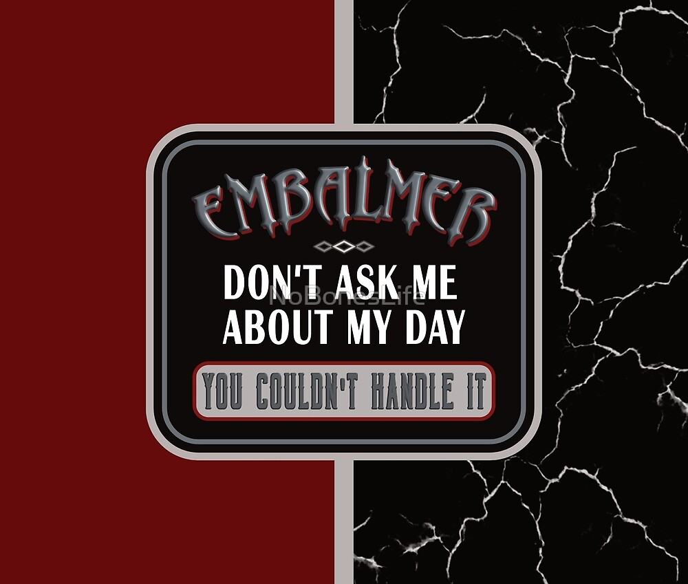 Embalmer- Don't Ask, You Couldn't Handle It by NoBonesLife