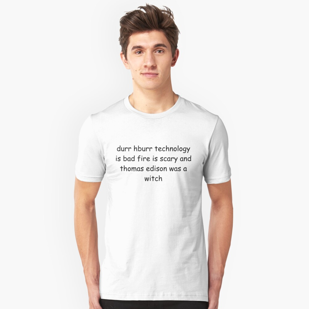 durr hburr technology is bad fire is scary and thomas edison was a witch Slim Fit T-Shirt