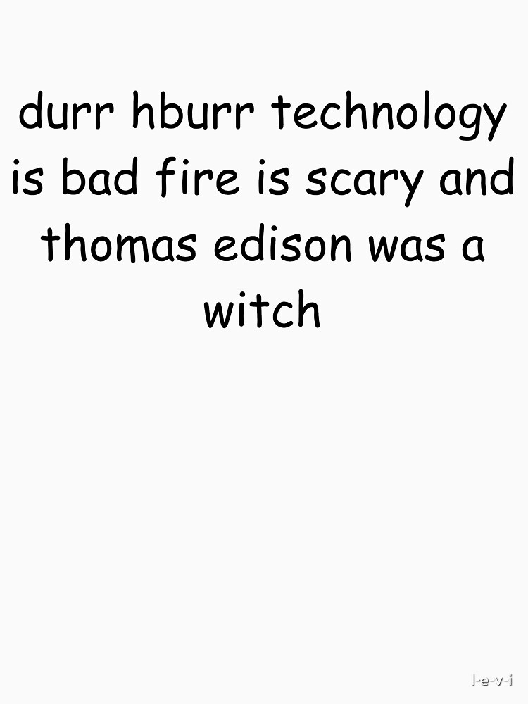 durr hburr technology is bad fire is scary and thomas edison was a witch | Unisex T-Shirt