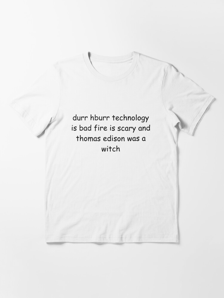 Alternate view of durr hburr technology is bad fire is scary and thomas edison was a witch Essential T-Shirt