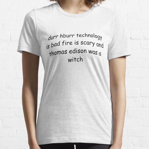 durr hburr technology is bad fire is scary and thomas edison was a witch Essential T-Shirt