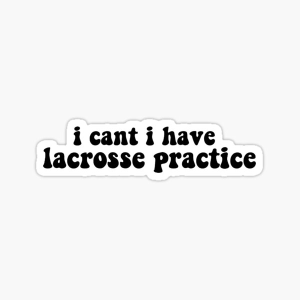 I cant I have Lacrosse Practice Sticker