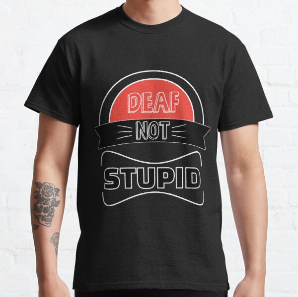 Deaf Not Stupid Shirt - Deaf Not Stupid t shirt - Deaf Not Stupid t-shirt - Deaf Not Stupid T shirt - Deaf Awareness Classic T-Shirt