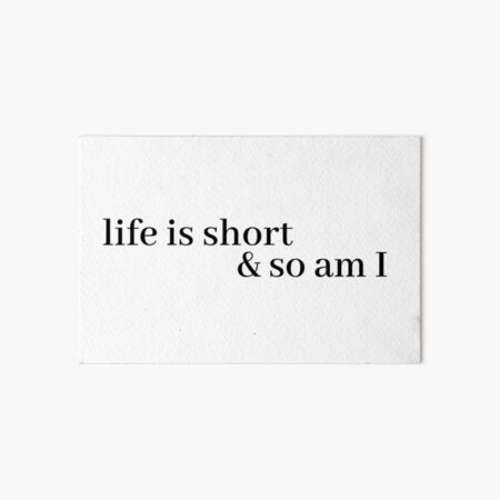 life is short and so am i Art Board Print