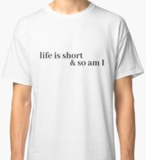 life is short and so am i Classic T-Shirt