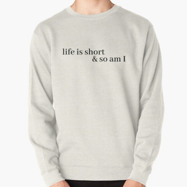 life is short and so am i Pullover Sweatshirt