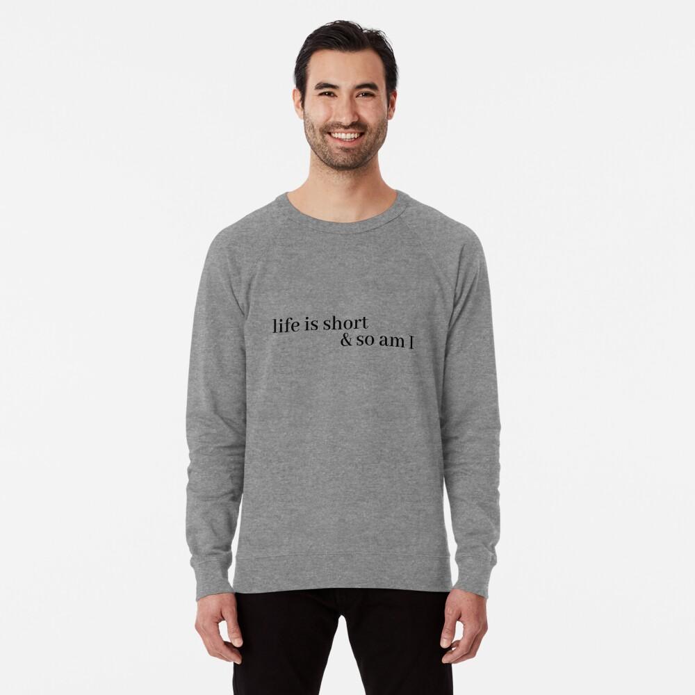 life is short and so am i Lightweight Sweatshirt