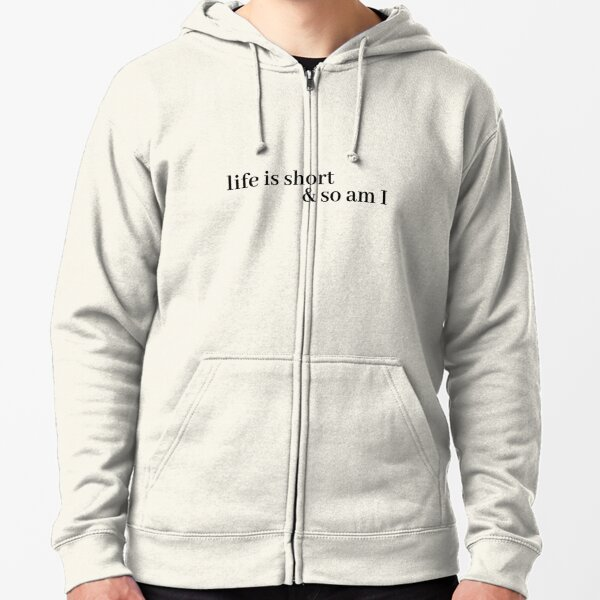life is short and so am i Zipped Hoodie