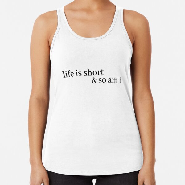 life is short and so am i Racerback Tank Top