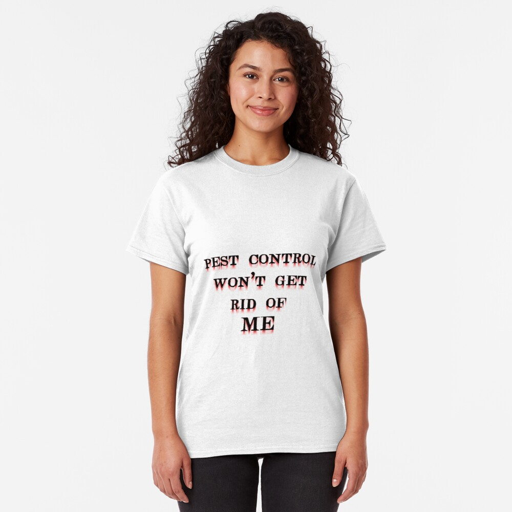 Pest Control Won't Get Rid of ME Classic T-Shirt