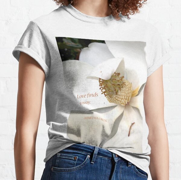 Love finds a way. Magnolia Flower - Martha Creek Classic T-Shirt