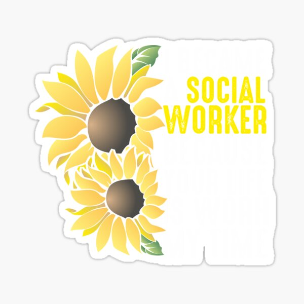 I've became a social worker because your life is worth my time Sunflowers Sticker