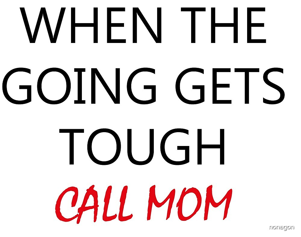 When The Going Gets Tough Call Mom Funny Quotes By Nonagon