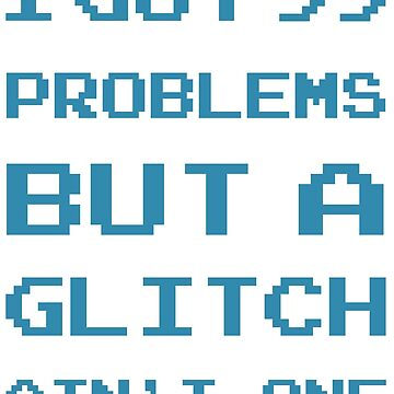 99 Problems but a glitch ain't one by Stephen0C