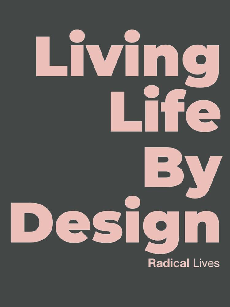 Living Life By Design - Radical Lives by RadicalLives