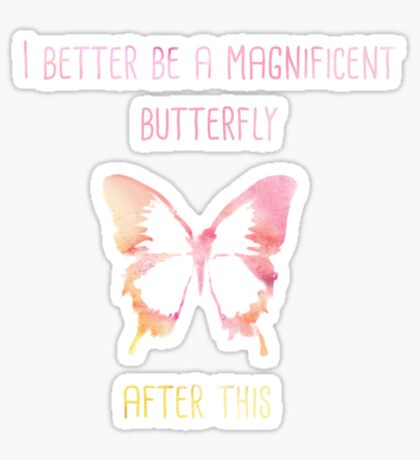 I better be a magnificent butterfly after this! Sticker