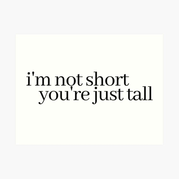 i'm not short, you're just tall Art Print