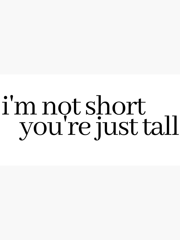 i'm not short, you're just tall by LeighAnne64