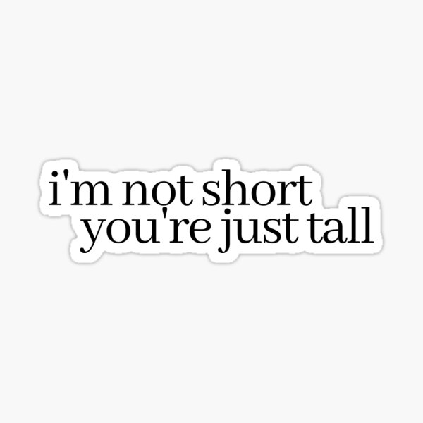 i'm not short, you're just tall Sticker