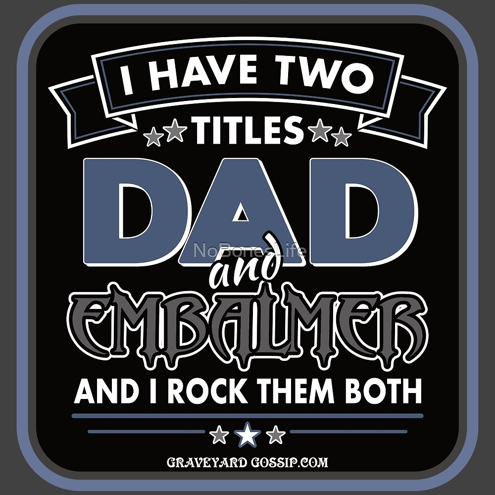 I Have Two Titles: DAD and Embalmer by NoBonesLife
