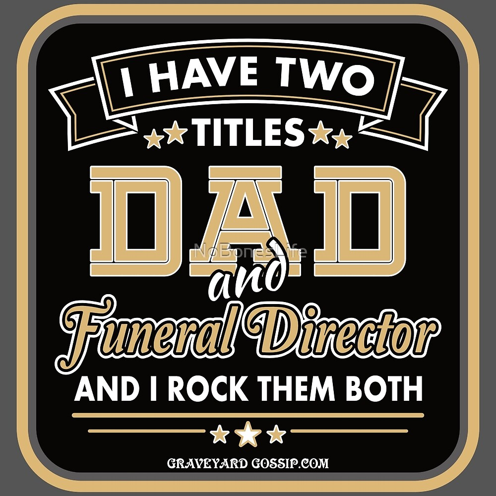 I Have Two Titles: DAD & Funeral Director by NoBonesLife