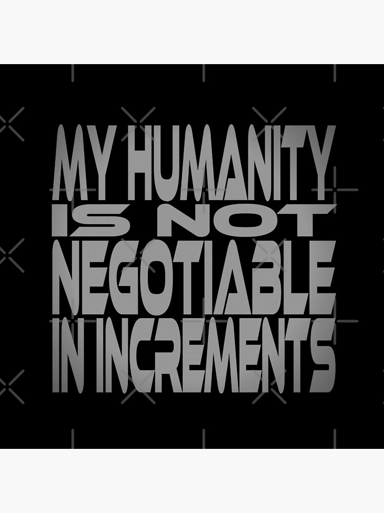 My Humanity is Not Negotiable in Increments Idium Series by carbonfibreme