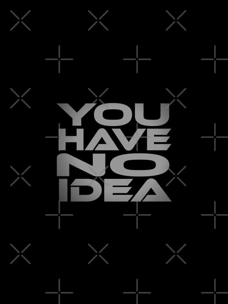 You Have No Idea by carbonfibreme