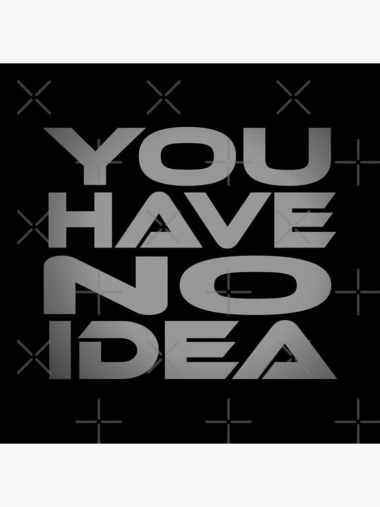 You Have No Idea Idium Series by carbonfibreme