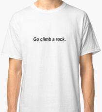 Go climb a rock. Classic T-Shirt