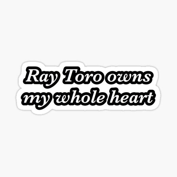 ray toro owns my whole heart sticker Sticker