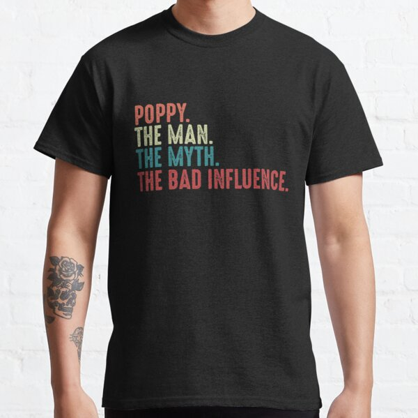 Poppy The Man The Myth The Legend The Bad Influence Funny Fathers Day gift for Grandpa  Classic T-Shirt